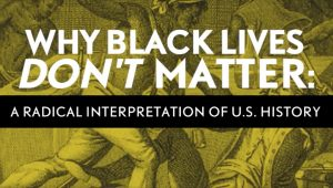 Why Black Lives Don't Matter: A Radical Interpretation of U.S. History