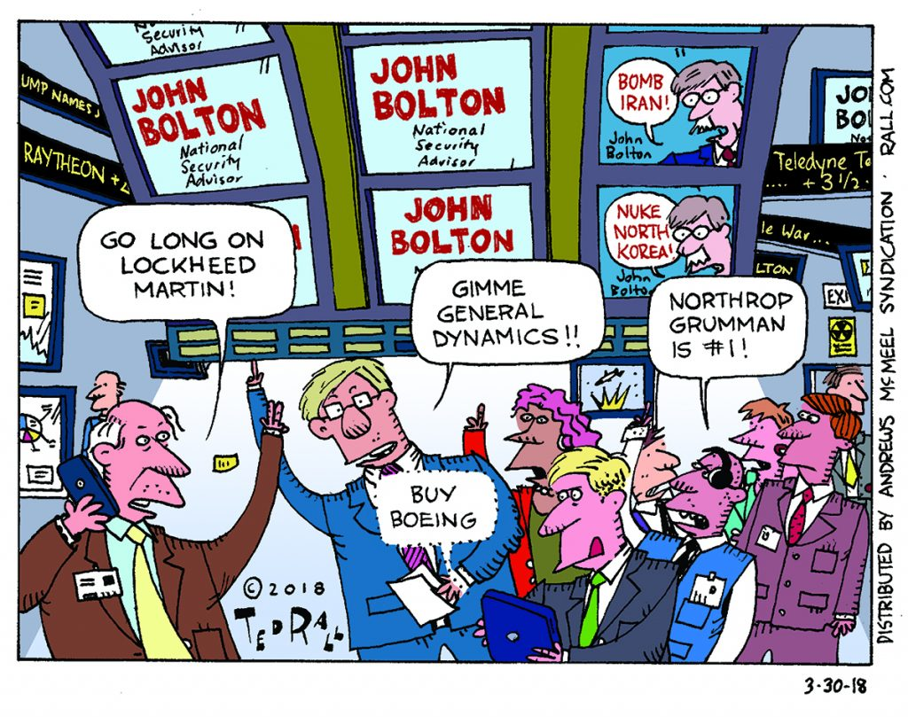 Even by the bellicose standards of the Bush Administration, John Bolton, Donald Trump's selection to become the new National Security Advisor, he was considered one hell of a scary guy. Even now, he is advocating for a preemptive nuclear strike against North Korea and he wants war against Iran. He may just convince the president to blow up the entire planet, but in the meantime he's going to be good for at least one sector of the American economy.